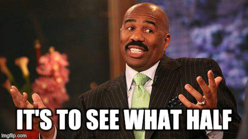 Steve Harvey Meme | IT'S TO SEE WHAT HALF | image tagged in memes,steve harvey | made w/ Imgflip meme maker