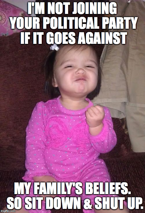 Success Kid Girl | I'M NOT JOINING YOUR POLITICAL PARTY IF IT GOES AGAINST MY FAMILY'S BELIEFS.  SO SIT DOWN & SHUT UP. | image tagged in memes,success kid girl | made w/ Imgflip meme maker