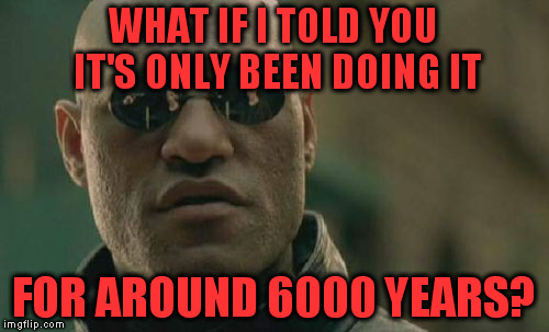 Matrix Morpheus Meme | WHAT IF I TOLD YOU IT'S ONLY BEEN DOING IT FOR AROUND 6000 YEARS? | image tagged in memes,matrix morpheus | made w/ Imgflip meme maker