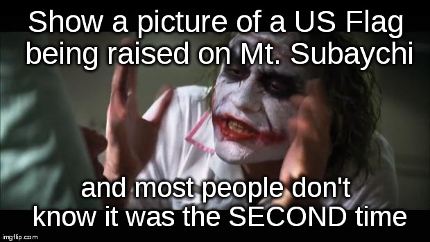 And everybody loses their minds Meme | Show a picture of a US Flag being raised on Mt. Subaychi and most people don't know it was the SECOND time | image tagged in memes,and everybody loses their minds | made w/ Imgflip meme maker