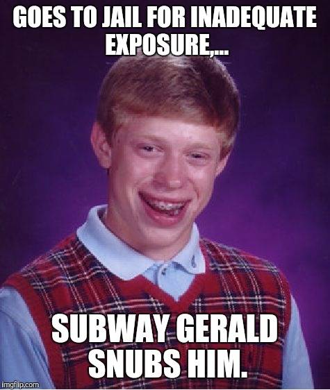 Bad Luck Brian Meme | GOES TO JAIL FOR INADEQUATE EXPOSURE,... SUBWAY GERALD SNUBS HIM. | image tagged in memes,bad luck brian | made w/ Imgflip meme maker