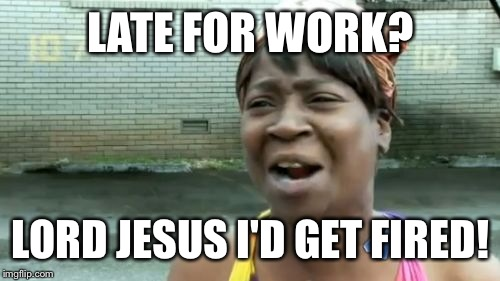 Aint Nobody Got Time For That Meme | LATE FOR WORK? LORD JESUS I'D GET FIRED! | image tagged in memes,aint nobody got time for that | made w/ Imgflip meme maker