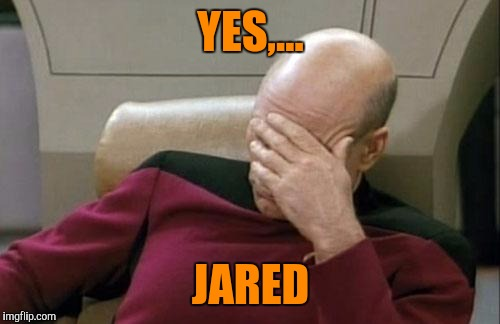 Captain Picard Facepalm Meme | YES,... JARED | image tagged in memes,captain picard facepalm | made w/ Imgflip meme maker