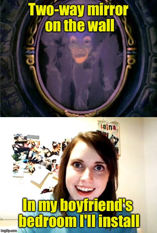 Two-way mirror on the wall | Two-way mirror on the wall In my boyfriend's bedroom I'll install | image tagged in memes,overly attached girlfriend | made w/ Imgflip meme maker