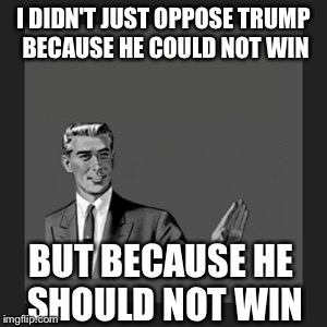 Kill Yourself Guy Meme | I DIDN'T JUST OPPOSE TRUMP BECAUSE HE COULD NOT WIN BUT BECAUSE HE SHOULD NOT WIN | image tagged in memes,kill yourself guy,donald trump | made w/ Imgflip meme maker