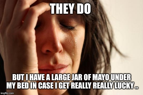 First World Problems Meme | THEY DO BUT I HAVE A LARGE JAR OF MAYO UNDER MY BED IN CASE I GET REALLY REALLY LUCKY .. | image tagged in memes,first world problems | made w/ Imgflip meme maker