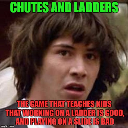 Conspiracy Keanu Meme | CHUTES AND LADDERS THE GAME THAT TEACHES KIDS THAT WORKING ON A LADDER IS GOOD, AND PLAYING ON A SLIDE IS BAD | image tagged in memes,conspiracy keanu | made w/ Imgflip meme maker
