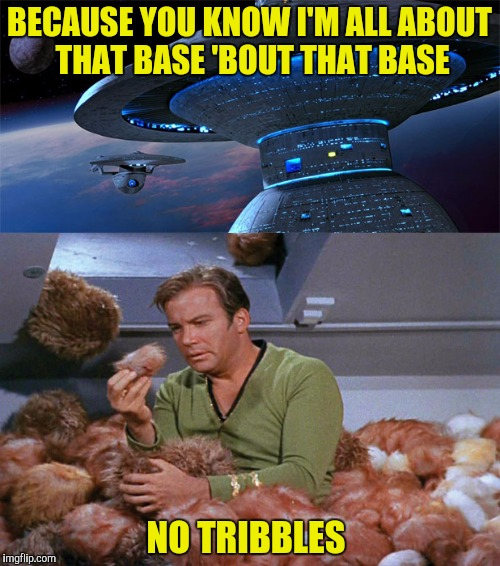 BECAUSE YOU KNOW I'M ALL ABOUT THAT BASE 'BOUT THAT BASE NO TRIBBLES | made w/ Imgflip meme maker