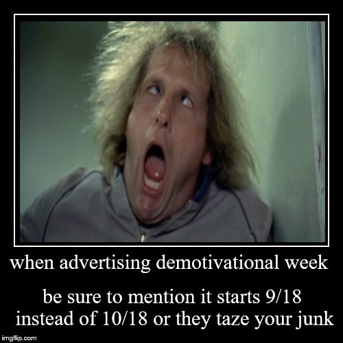 i'd take down the 1st announcement but i'm telling everyone that commented on it I goofed. | when advertising demotivational week | be sure to mention it starts 9/18 instead of 10/18 or they taze your junk | image tagged in funny,demotivationals | made w/ Imgflip demotivational maker