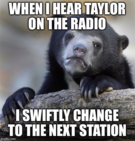 Confession Bear Meme | WHEN I HEAR TAYLOR ON THE RADIO I SWIFTLY CHANGE TO THE NEXT STATION | image tagged in memes,confession bear | made w/ Imgflip meme maker
