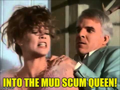INTO THE MUD SCUM QUEEN! | made w/ Imgflip meme maker
