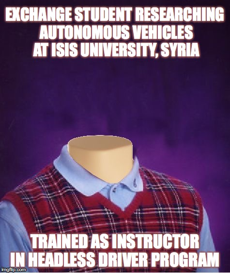 Brian And Autonomous Vehicles | EXCHANGE STUDENT RESEARCHING AUTONOMOUS VEHICLES AT ISIS UNIVERSITY, SYRIA TRAINED AS INSTRUCTOR IN HEADLESS DRIVER PROGRAM | image tagged in bad luck brian,headless,isis,research | made w/ Imgflip meme maker