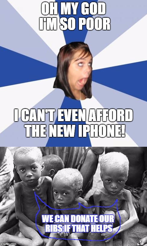 I don't like lecturing (and being lectured) about starving kids but sometimes there is no other option. | OH MY GOD I'M SO POOR WE CAN DONATE OUR RIBS IF THAT HELPS I CAN'T EVEN AFFORD THE NEW IPHONE! | image tagged in memes,annoying facebook girl,poor,girl,starving kids,iphone | made w/ Imgflip meme maker