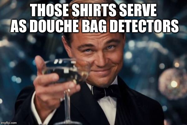 Leonardo Dicaprio Cheers Meme | THOSE SHIRTS SERVE AS DOUCHE BAG DETECTORS | image tagged in memes,leonardo dicaprio cheers | made w/ Imgflip meme maker