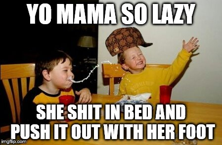Yo Mamas So Fat Meme | YO MAMA SO LAZY SHE SHIT IN BED AND PUSH IT OUT WITH HER FOOT | image tagged in memes,yo mamas so fat,scumbag | made w/ Imgflip meme maker