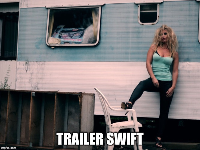 Future Taylor Swift | TRAILER SWIFT | image tagged in trailer trash | made w/ Imgflip meme maker