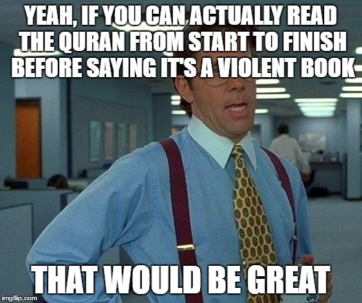 That Would Be Great | YEAH, IF YOU CAN ACTUALLY READ THE QURAN FROM START TO FINISH BEFORE SAYING IT'S A VIOLENT BOOK THAT WOULD BE GREAT | image tagged in memes,that would be great,quran,koran,book,violence | made w/ Imgflip meme maker