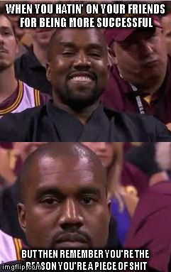 Kanye Smile Then Sad |  WHEN YOU HATIN' ON YOUR FRIENDS FOR BEING MORE SUCCESSFUL; BUT THEN REMEMBER YOU'RE THE REASON YOU'RE A PIECE OF SHIT | image tagged in kanye smile then sad | made w/ Imgflip meme maker