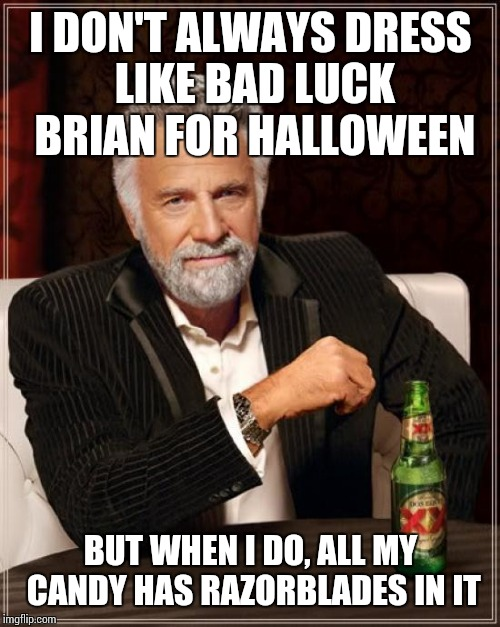 The Most Interesting Man In The World Meme | I DON'T ALWAYS DRESS LIKE BAD LUCK BRIAN FOR HALLOWEEN BUT WHEN I DO, ALL MY CANDY HAS RAZORBLADES IN IT | image tagged in memes,the most interesting man in the world | made w/ Imgflip meme maker