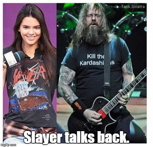 I just thought I would give this another try. It may do better this time. |  Slayer talks back. | image tagged in slayer,funny meme,kardashians | made w/ Imgflip meme maker