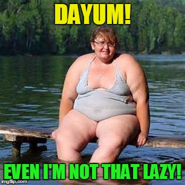 big woman, big heart | DAYUM! EVEN I'M NOT THAT LAZY! | image tagged in big woman big heart | made w/ Imgflip meme maker