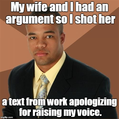 Successful Black Man Meme | My wife and I had an argument so I shot her a text from work apologizing for raising my voice. | image tagged in memes,successful black man | made w/ Imgflip meme maker