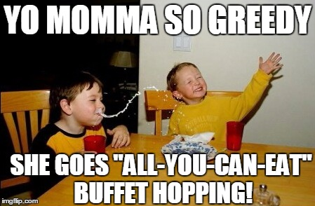 "Kinda like BAR hopping,  except . . . | YO MOMMA SO GREEDY SHE GOES ""ALL-YOU-CAN-EAT"" BUFFET HOPPING! 