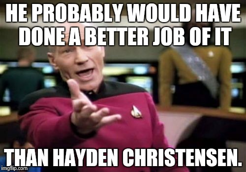 Picard Wtf Meme | HE PROBABLY WOULD HAVE DONE A BETTER JOB OF IT THAN HAYDEN CHRISTENSEN. | image tagged in memes,picard wtf | made w/ Imgflip meme maker