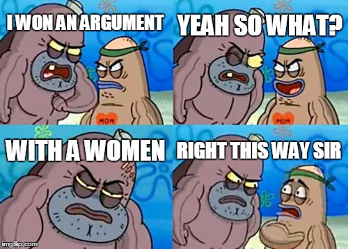 How Tough Are You Meme | I WON AN ARGUMENT YEAH SO WHAT? WITH A WOMEN RIGHT THIS WAY SIR | image tagged in memes,how tough are you | made w/ Imgflip meme maker