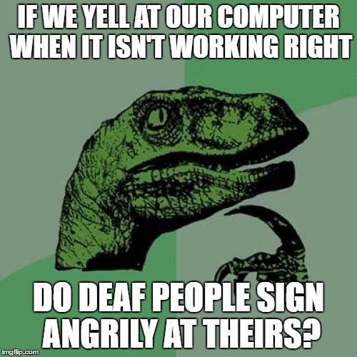 Philosoraptor Meme | IF WE YELL AT OUR COMPUTER WHEN IT ISN'T WORKING RIGHT DO DEAF PEOPLE SIGN ANGRILY AT THEIRS? | image tagged in memes,philosoraptor | made w/ Imgflip meme maker