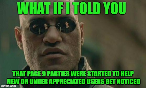 I think they turned into a points-fest somewhere.  | WHAT IF I TOLD YOU THAT PAGE 9 PARTIES WERE STARTED TO HELP NEW OR UNDER APPRECIATED USERS GET NOTICED | image tagged in memes,matrix morpheus | made w/ Imgflip meme maker