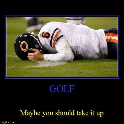 REPOSTING FOR REALLYITSJOHN  Demotivational week | lets get some good demotivationals going starting 9/18.  | GOLF | Maybe you should take it up | image tagged in funny,demotivationals | made w/ Imgflip demotivational maker