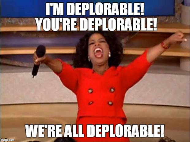 Oprah You Get A Meme | I'M DEPLORABLE! YOU'RE DEPLORABLE! WE'RE ALL DEPLORABLE! | image tagged in memes,oprah you get a | made w/ Imgflip meme maker
