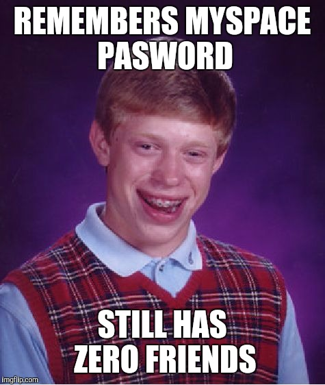 Bad Luck Brian Meme | REMEMBERS MYSPACE PASWORD STILL HAS ZERO FRIENDS | image tagged in memes,bad luck brian | made w/ Imgflip meme maker