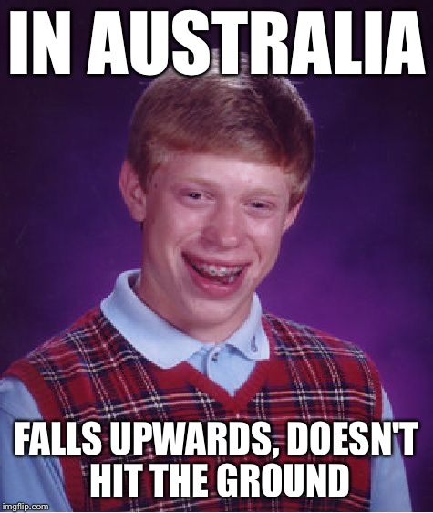 Bad Luck Brian Meme | IN AUSTRALIA FALLS UPWARDS, DOESN'T HIT THE GROUND | image tagged in memes,bad luck brian | made w/ Imgflip meme maker