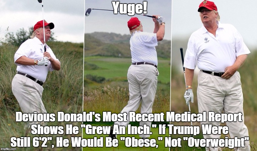 "Yuge! Devious Donald's Most Recent Medical Report Shows He ""Grew An Inch."" If Trump Were Still 6'2"", He Would Be ""Obese,"" Not ""Overweight"" 