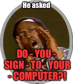He asked DO - YOU - SIGN - TO - YOUR - COMPUTER?! | made w/ Imgflip meme maker