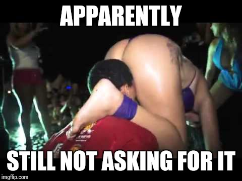 APPARENTLY STILL NOT ASKING FOR IT | image tagged in nsfw,feminism,surra de bunda | made w/ Imgflip meme maker
