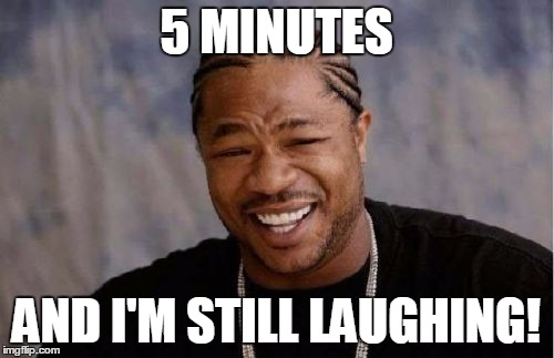 Yo Dawg Heard You Meme | 5 MINUTES AND I'M STILL LAUGHING! | image tagged in memes,yo dawg heard you | made w/ Imgflip meme maker