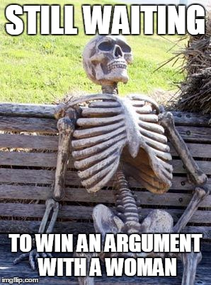 Waiting Skeleton Meme | STILL WAITING TO WIN AN ARGUMENT WITH A WOMAN | image tagged in memes,waiting skeleton | made w/ Imgflip meme maker