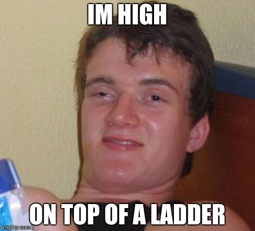10 Guy Meme | IM HIGH ON TOP OF A LADDER | image tagged in memes,10 guy | made w/ Imgflip meme maker