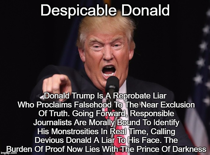 Despicable Donald Donald Trump Is A Reprobate Liar Who Proclaims Falsehood To The Near Exclusion Of Truth. Going Forward, Responsible Journa | made w/ Imgflip meme maker