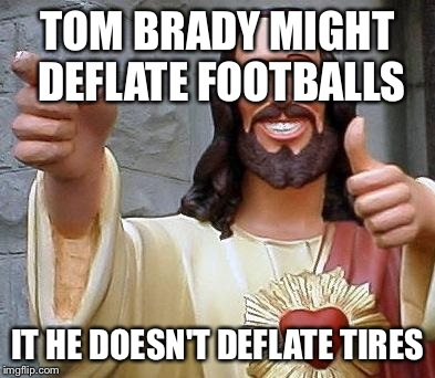 TOM BRADY MIGHT DEFLATE FOOTBALLS IT HE DOESN'T DEFLATE TIRES | made w/ Imgflip meme maker