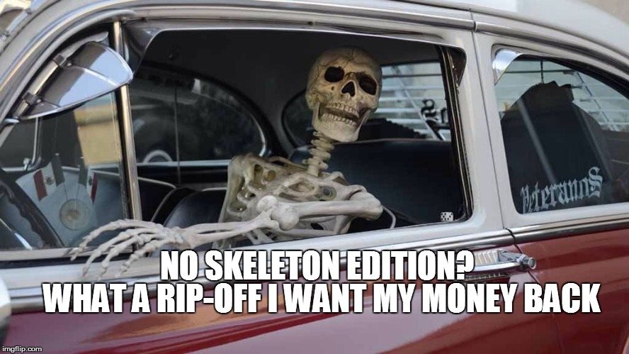 NO SKELETON EDITION? WHAT A RIP-OFF I WANT MY MONEY BACK | made w/ Imgflip meme maker