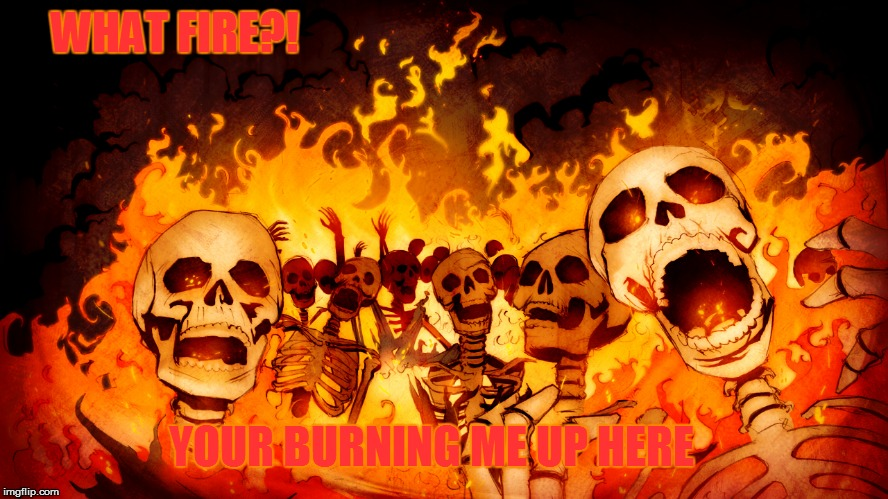 WHAT FIRE?! YOUR BURNING ME UP HERE | made w/ Imgflip meme maker