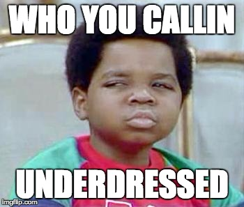 Whatchu Talkin' Bout, Willis? |  WHO YOU CALLIN; UNDERDRESSED | image tagged in whatchu talkin' bout willis? | made w/ Imgflip meme maker