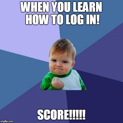 Success Kid Meme |  WHEN YOU LEARN HOW TO LOG IN! SCORE!!!!! | image tagged in memes,success kid | made w/ Imgflip meme maker