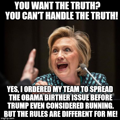 Hillary Clinton | YOU WANT THE TRUTH?     YOU CAN'T HANDLE THE TRUTH! YES, I ORDERED MY TEAM TO SPREAD THE OBAMA BIRTHER ISSUE BEFORE TRUMP EVEN CONSIDERED RU | image tagged in hillary clinton | made w/ Imgflip meme maker