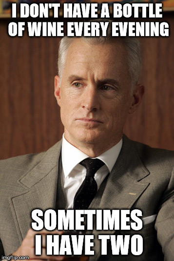 Roger Sterling |  I DON'T HAVE A BOTTLE OF WINE EVERY EVENING; SOMETIMES I HAVE TWO | image tagged in roger sterling | made w/ Imgflip meme maker