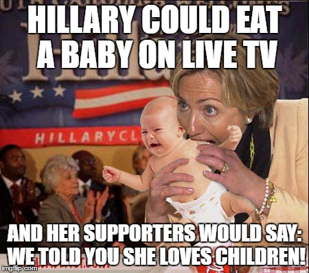 Denial Kills | HILLARY COULD EAT A BABY ON LIVE TV AND HER SUPPORTERS WOULD SAY: WE TOLD YOU SHE LOVES CHILDREN! | image tagged in hillary,isis,bill clinton - sexual relations,dncleaks,hillary health,clinton foundation | made w/ Imgflip meme maker